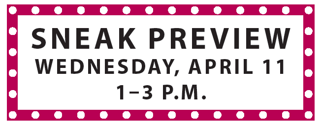 Sneak Preview Wednesday April 11 from 1-3 PM